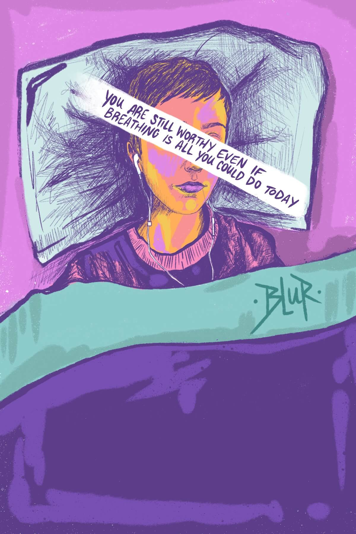"A colorful drawing of an overhead image of a person in bed under the covers. They have earbuds in their ears and across their face is a banner with the words ""you are still worthy even if breathing is all you could do today."""